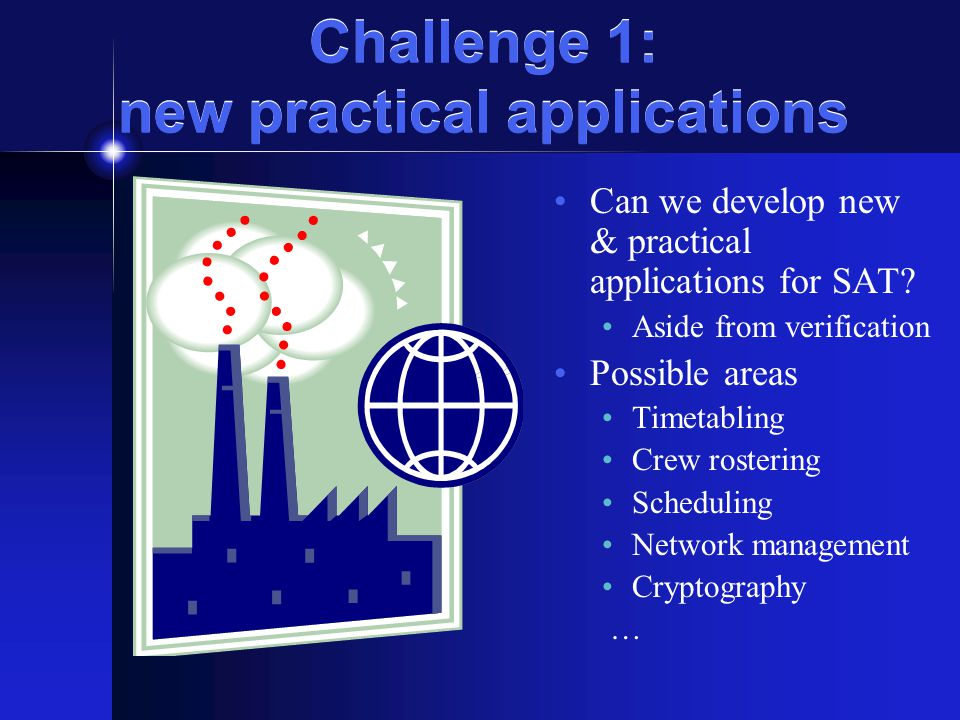Challenge 1: new practical applications Can we develop new & practical applications for SAT.