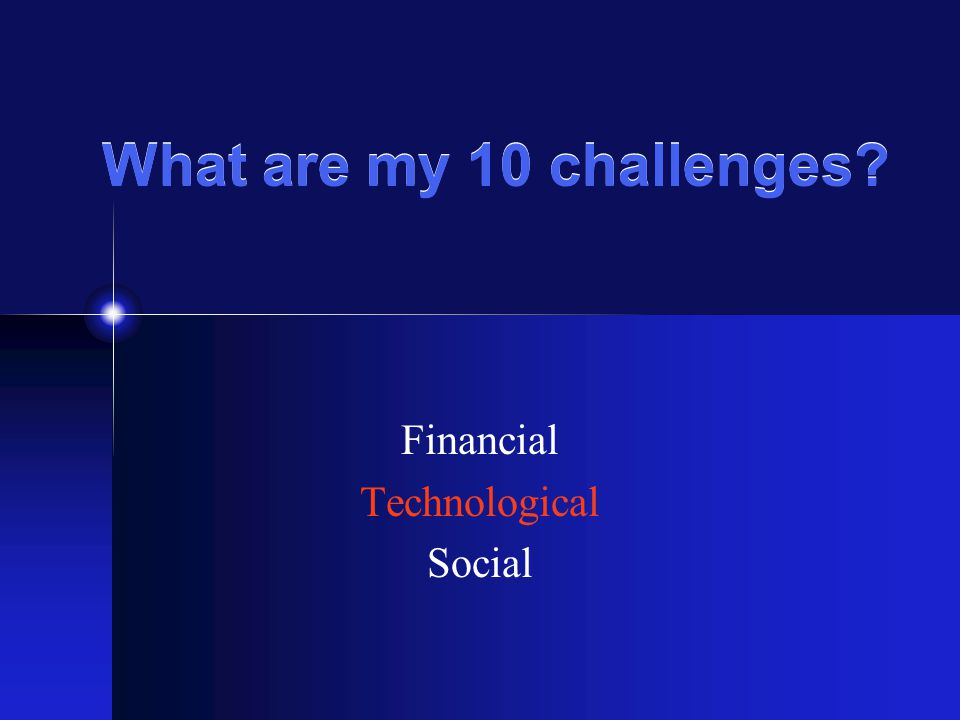 What are my 10 challenges? Financial Technological Social