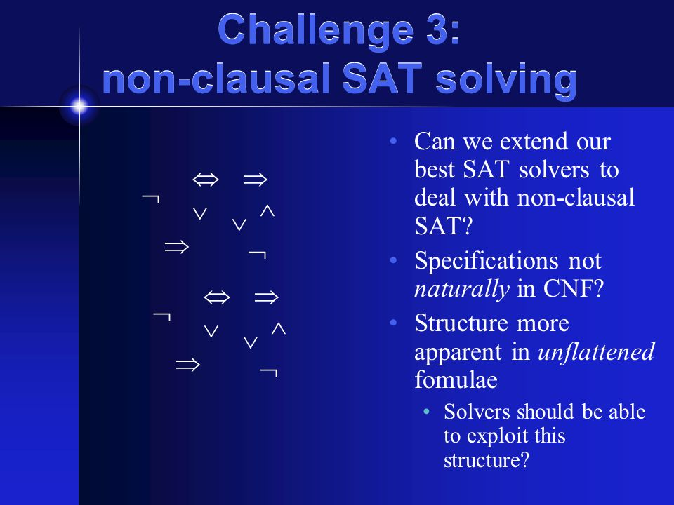 Challenge 3: non-clausal SAT solving Can we extend our best SAT solvers to deal with non-clausal SAT? Specifications not naturally in CNF? Structure m