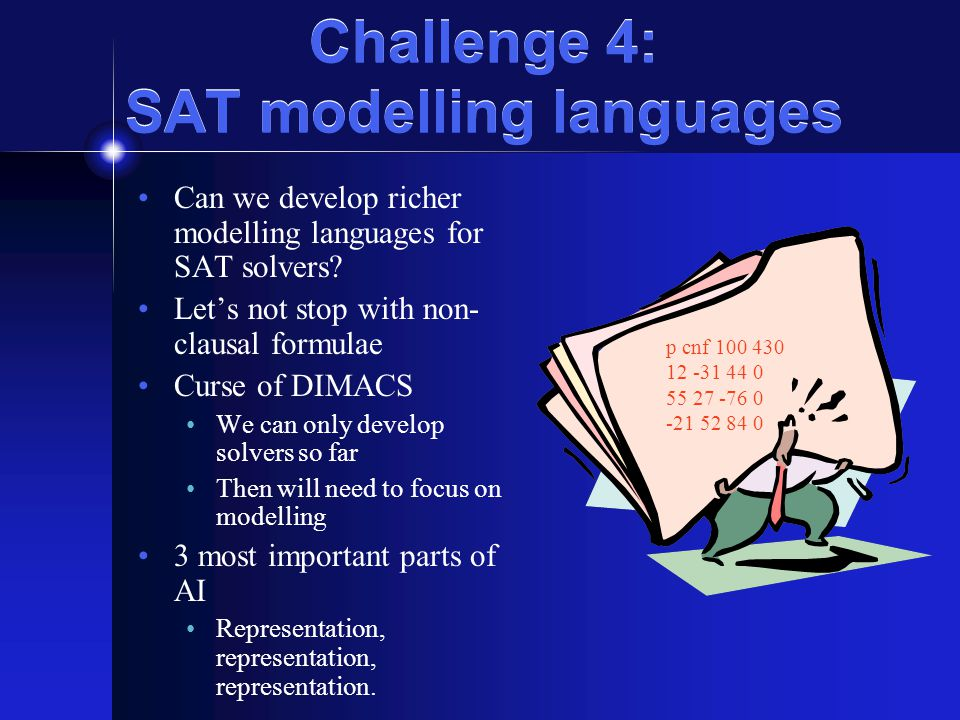 Challenge 4: SAT modelling languages Can we develop richer modelling languages for SAT solvers? Let's not stop with non- clausal formulae Curse of DIM