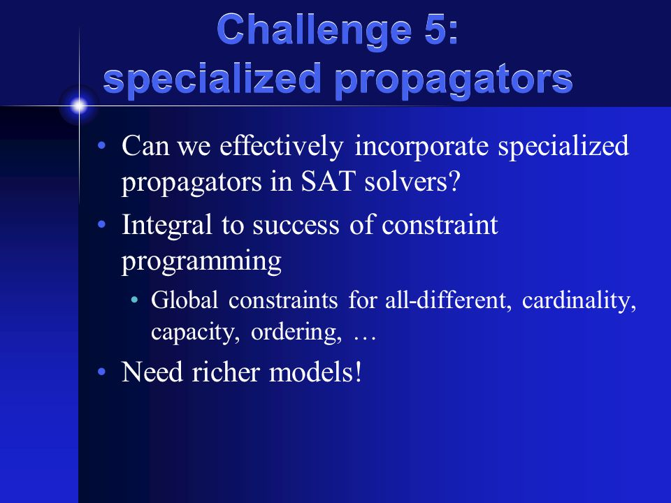 Challenge 5: specialized propagators Can we effectively incorporate specialized propagators in SAT solvers? Integral to success of constraint programm