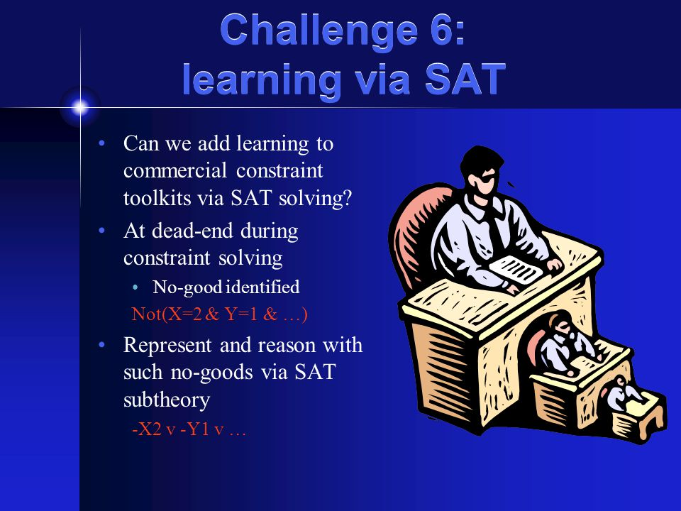 Challenge 6: learning via SAT Can we add learning to commercial constraint toolkits via SAT solving? At dead-end during constraint solving No-good ide