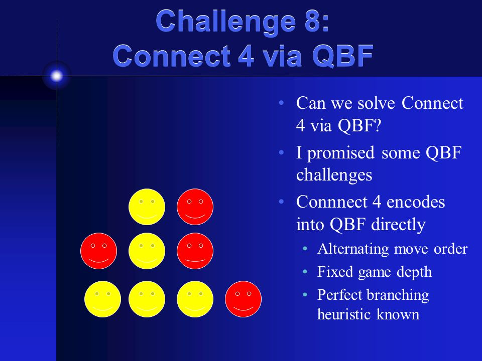 Challenge 8: Connect 4 via QBF Can we solve Connect 4 via QBF? I promised some QBF challenges Connnect 4 encodes into QBF directly Alternating move or