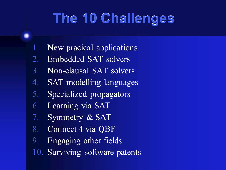The 10 Challenges 1.New pracical applications 2.Embedded SAT solvers 3.Non-clausal SAT solvers 4.SAT modelling languages 5.Specialized propagators 6.L