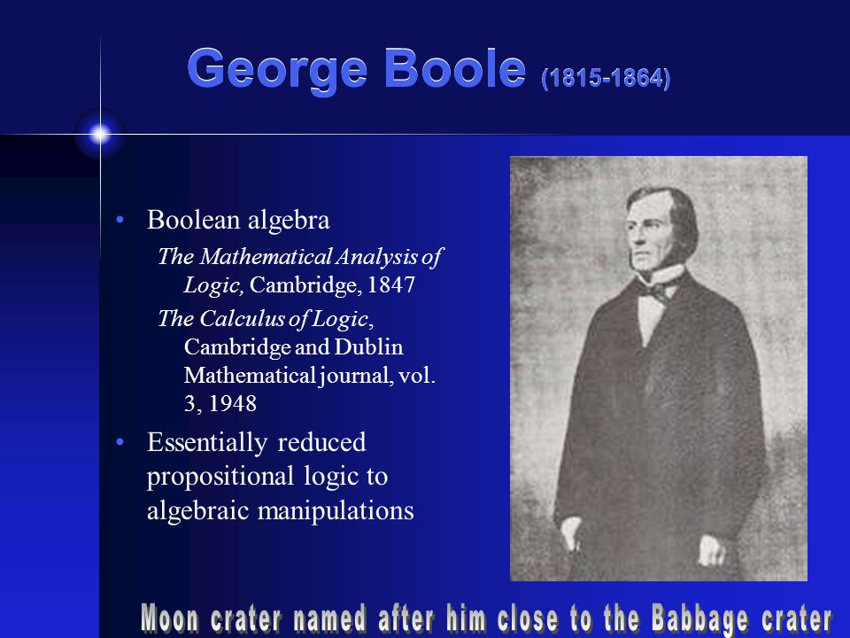 George Boole ( ) Boolean algebra The Mathematical Analysis of Logic, Cambridge, 1847 The Calculus of Logic, Cambridge and Dublin Mathematical journal, vol.