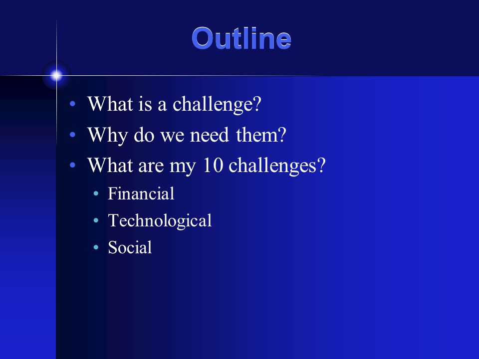 Outline What is a challenge? Why do we need them? What are my 10 challenges? Financial Technological Social