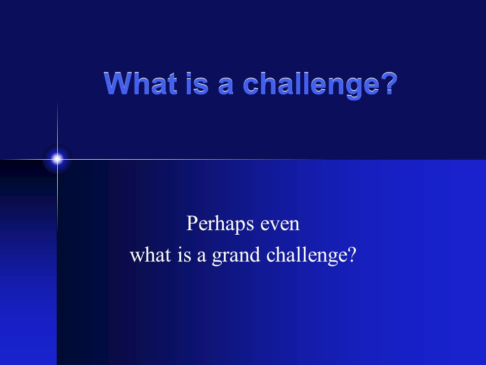 What is a challenge? Perhaps even what is a grand challenge?