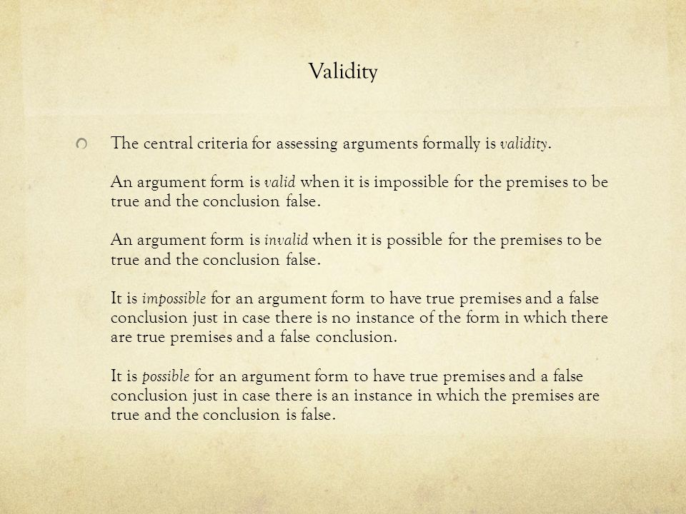 Validity The central criteria for assessing arguments formally is validity. An argument form is valid when it is impossible for the premises to be tru