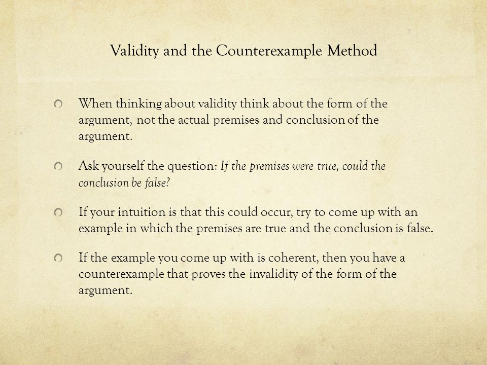 Validity and the Counterexample Method When thinking about validity think about the form of the argument, not the actual premises and conclusion of th