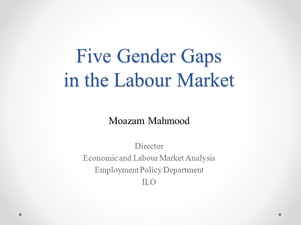 Five Gender Gaps in the Labour Market Moazam Mahmood Director Economic and Labour Market Analysis Employment Policy Department ILO