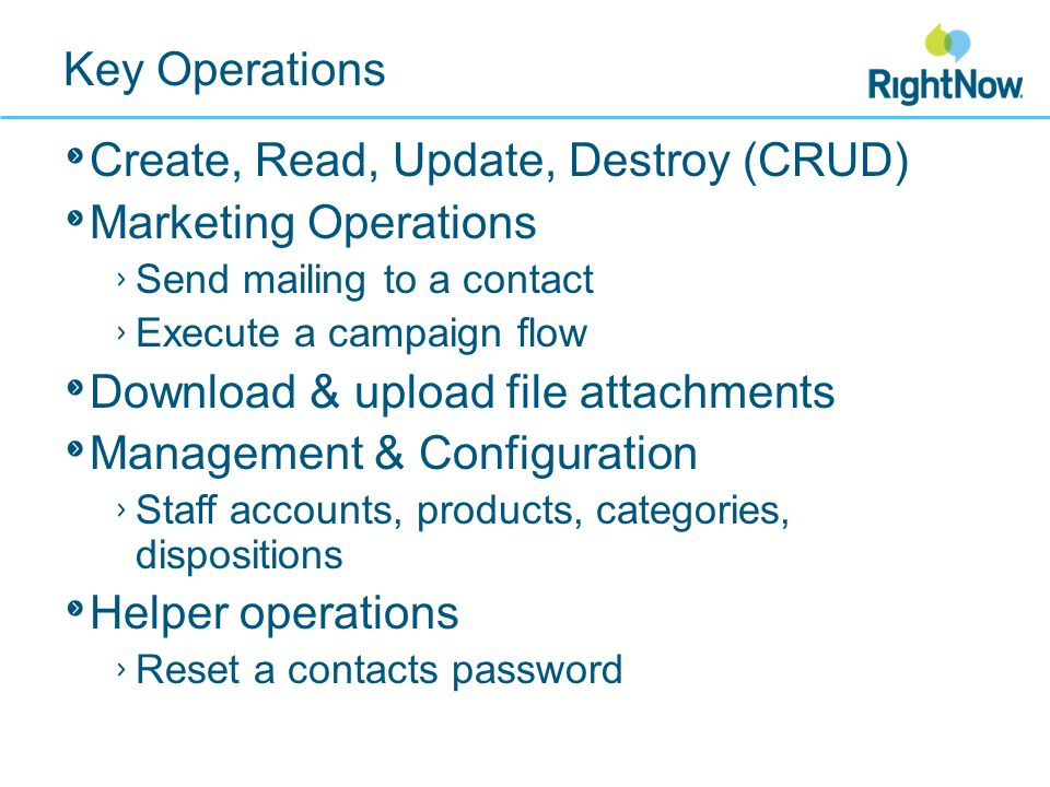 Key Operations Create, Read, Update, Destroy (CRUD) Marketing Operations Send mailing to a contact Execute a campaign flow Download & upload file attachments Management & Configuration Staff accounts, products, categories, dispositions Helper operations Reset a contacts password