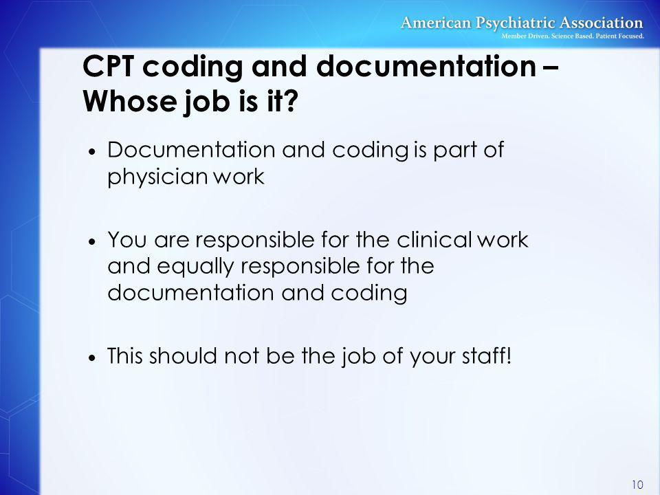 CPT coding and documentation – Whose job is it? Documentation and coding is part of physician work You are responsible for the clinical work and equal