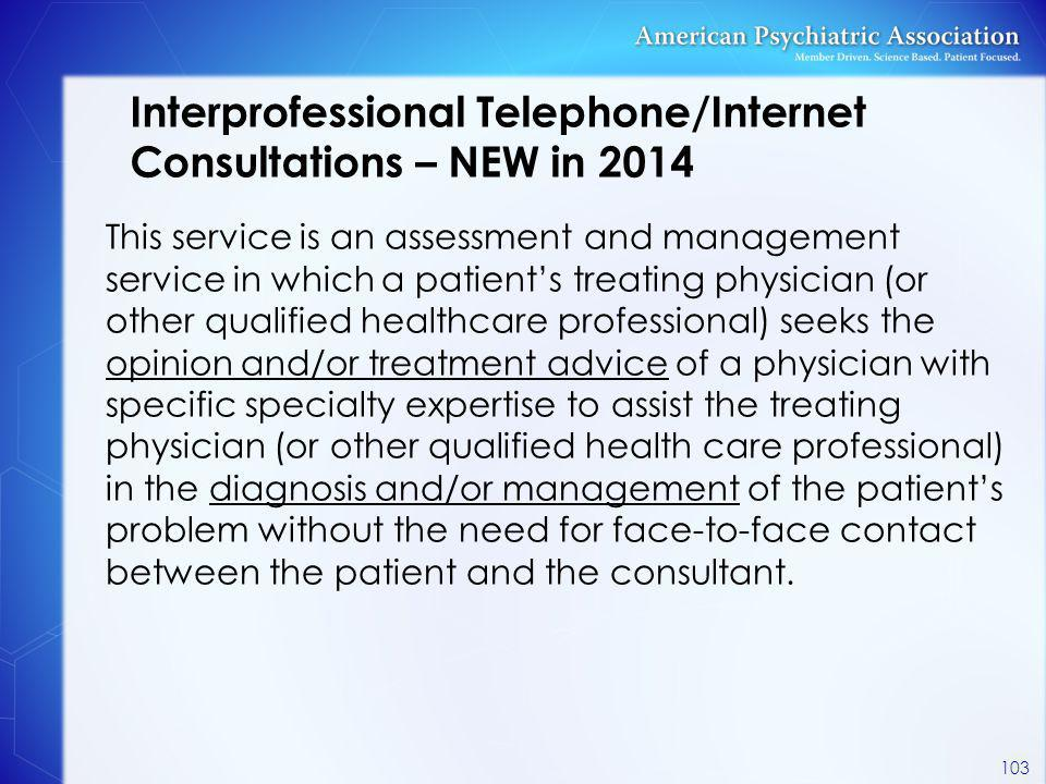 Interprofessional Telephone/Internet Consultations – NEW in 2014 This service is an assessment and management service in which a patient's treating ph