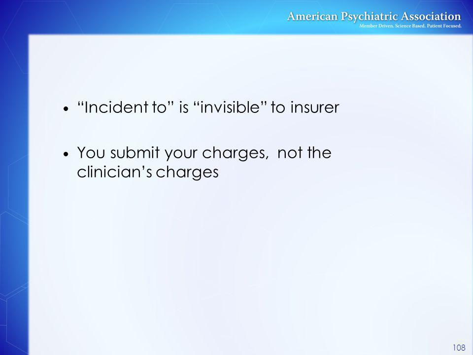 """Incident to"" is ""invisible"" to insurer You submit your charges, not the clinician's charges 108"
