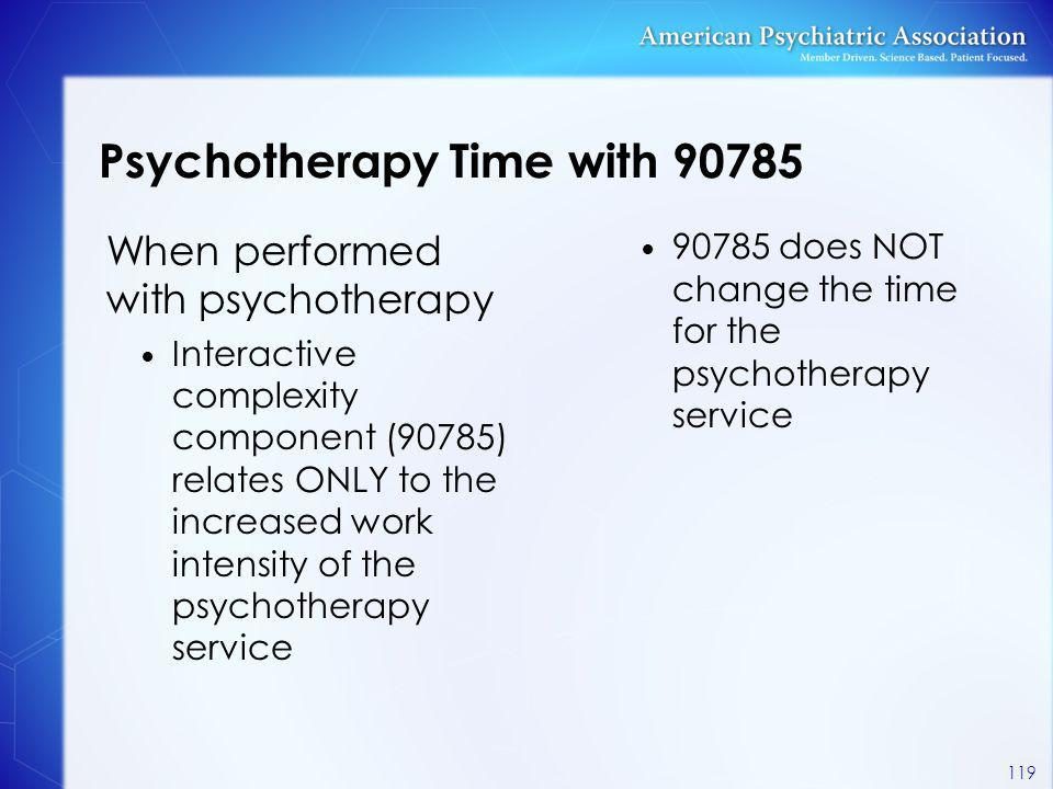 Psychotherapy Time with 90785 When performed with psychotherapy Interactive complexity component (90785) relates ONLY to the increased work intensity