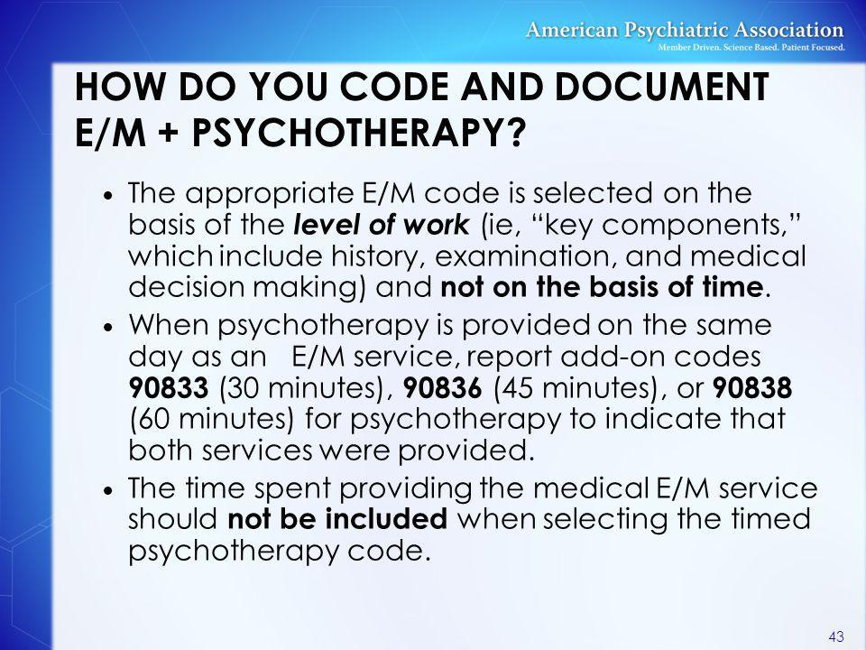 "HOW DO YOU CODE AND DOCUMENT E/M + PSYCHOTHERAPY? The appropriate E/M code is selected on the basis of the level of work (ie, ""key components,"" which"