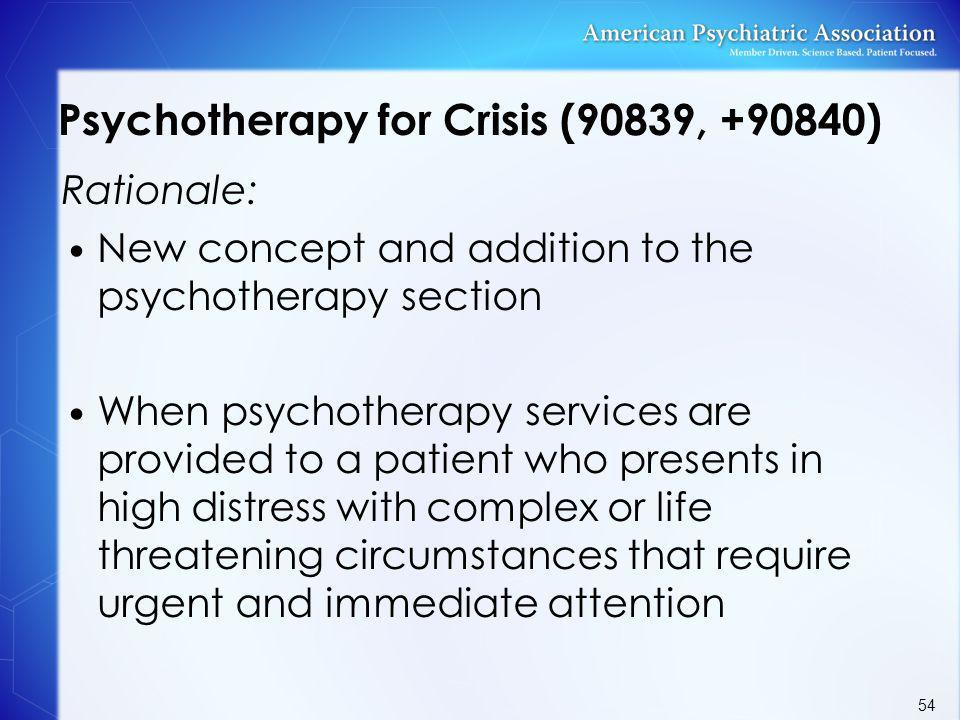 Psychotherapy for Crisis (90839, +90840) Rationale: New concept and addition to the psychotherapy section When psychotherapy services are provided to