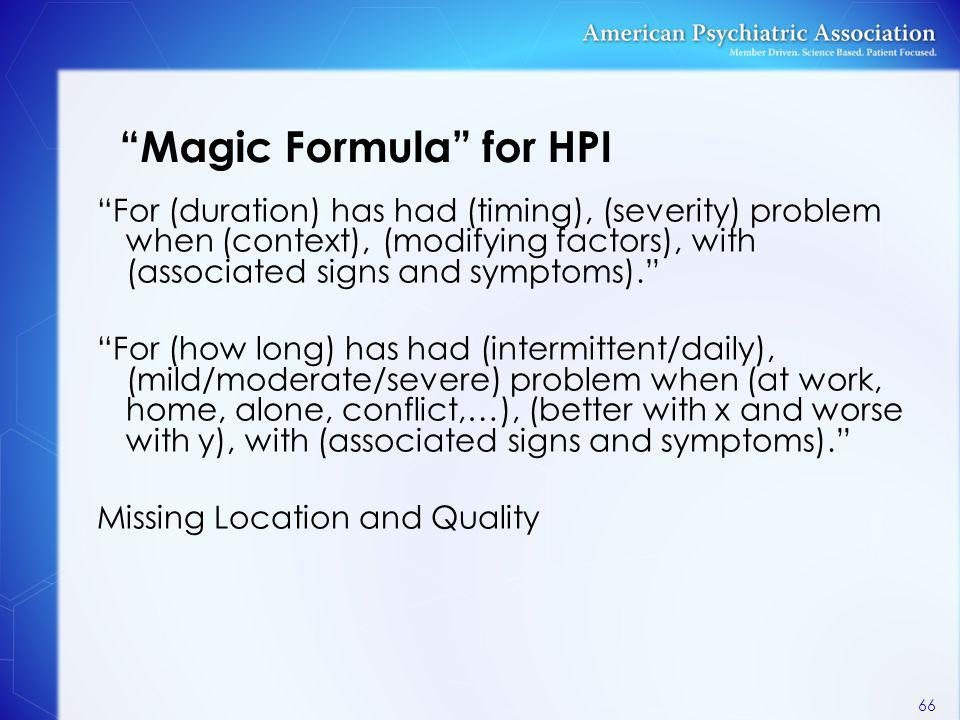 """Magic Formula"" for HPI ""For (duration) has had (timing), (severity) problem when (context), (modifying factors), with (associated signs and symptoms)"