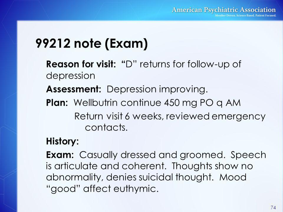 "99212 note (Exam) Reason for visit: "" D"" returns for follow-up of depression Assessment: Depression improving. Plan: Wellbutrin continue 450 mg PO q A"