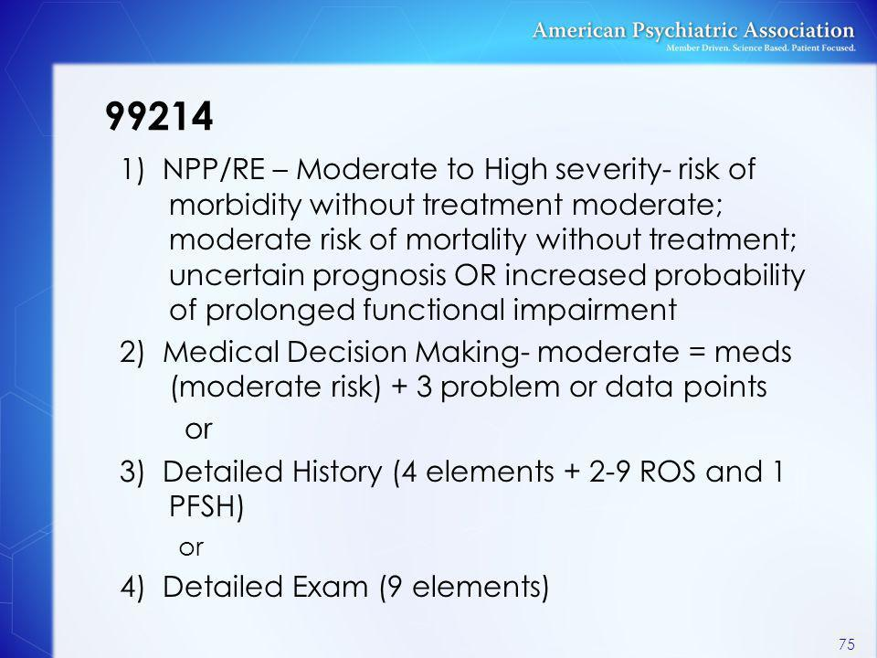 99214 1) NPP/RE – Moderate to High severity- risk of morbidity without treatment moderate; moderate risk of mortality without treatment; uncertain pro