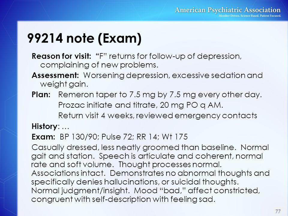 "99214 note (Exam) Reason for visit: "" F"" returns for follow-up of depression, complaining of new problems. Assessment: Worsening depression, excessive"