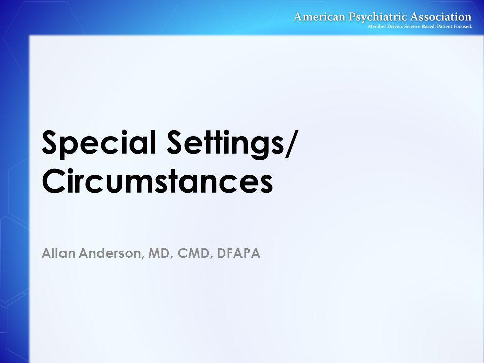 Special Settings/ Circumstances Allan Anderson, MD, CMD, DFAPA