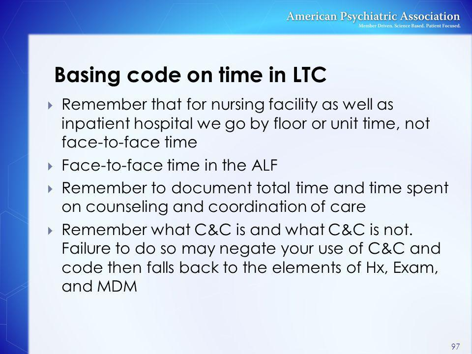 Basing code on time in LTC  Remember that for nursing facility as well as inpatient hospital we go by floor or unit time, not face-to-face time  Fac