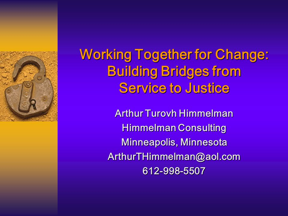 Working Together for Change: Building Bridges from Service to Justice Arthur Turovh Himmelman Himmelman Consulting Minneapolis, Minnesota ArthurTHimmelman@aol.com612-998-5507
