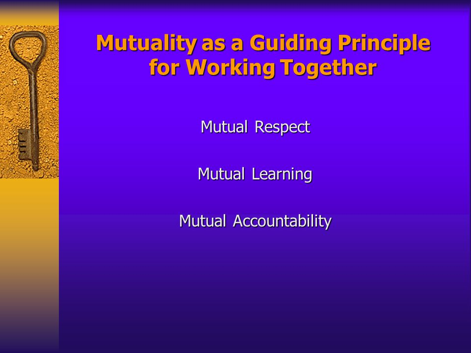 Mutuality as a Guiding Principle for Working Together Mutual Respect Mutual Learning Mutual Accountability