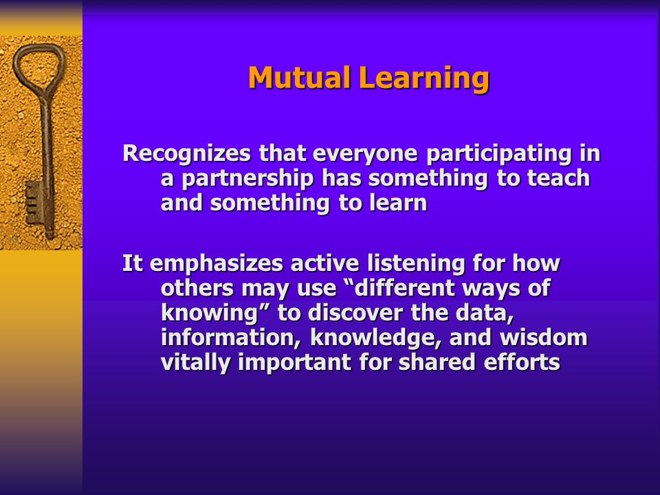 Mutual Learning Recognizes that everyone participating in a partnership has something to teach and something to learn It emphasizes active listening for how others may use different ways of knowing to discover the data, information, knowledge, and wisdom vitally important for shared efforts