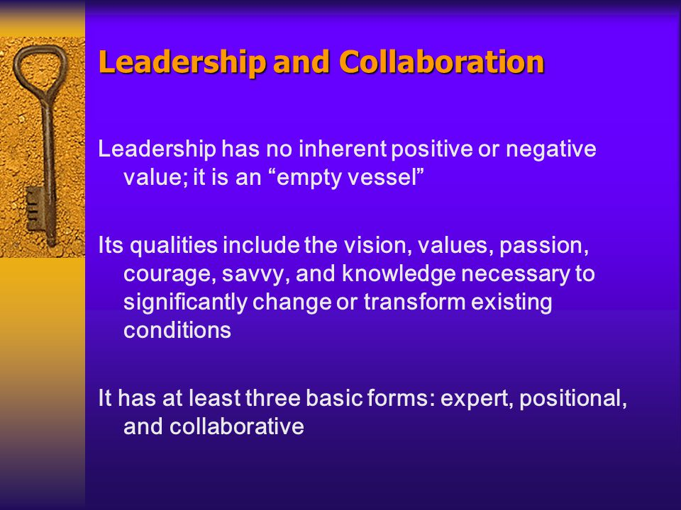 Leadership and Collaboration Leadership has no inherent positive or negative value; it is an empty vessel Its qualities include the vision, values, passion, courage, savvy, and knowledge necessary to significantly change or transform existing conditions It has at least three basic forms: expert, positional, and collaborative