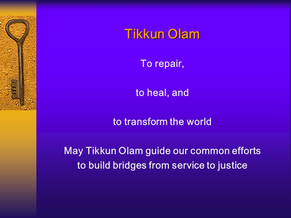 Tikkun Olam To repair, to heal, and to transform the world May Tikkun Olam guide our common efforts to build bridges from service to justice