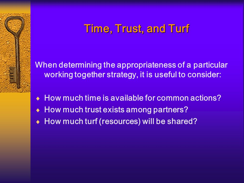 Time, Trust, and Turf When determining the appropriateness of a particular working together strategy, it is useful to consider:  How much time is available for common actions.