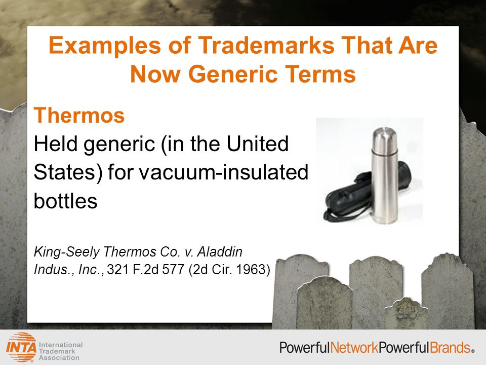 Examples of Trademarks That Are Now Generic Terms Thermos Held generic (in the United States) for vacuum-insulated bottles King-Seely Thermos Co.