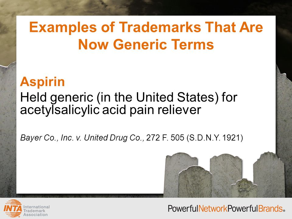 Examples of Trademarks That Are Now Generic Terms Aspirin Held generic (in the United States) for acetylsalicylic acid pain reliever Bayer Co., Inc.
