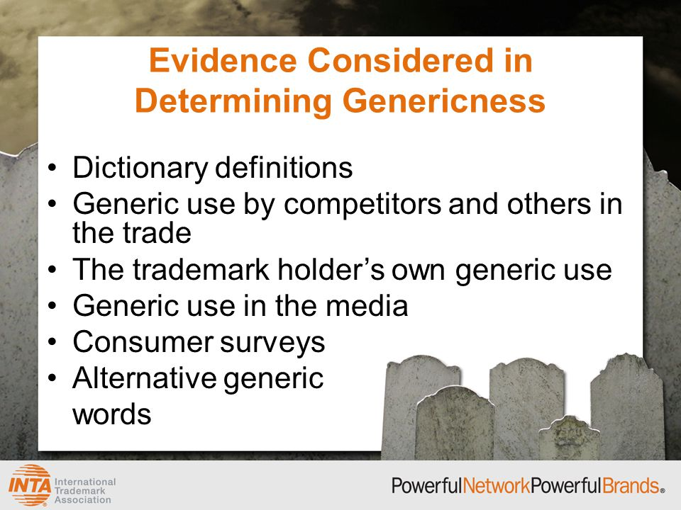 Evidence Considered in Determining Genericness Dictionary definitions Generic use by competitors and others in the trade The trademark holder's own generic use Generic use in the media Consumer surveys Alternative generic words