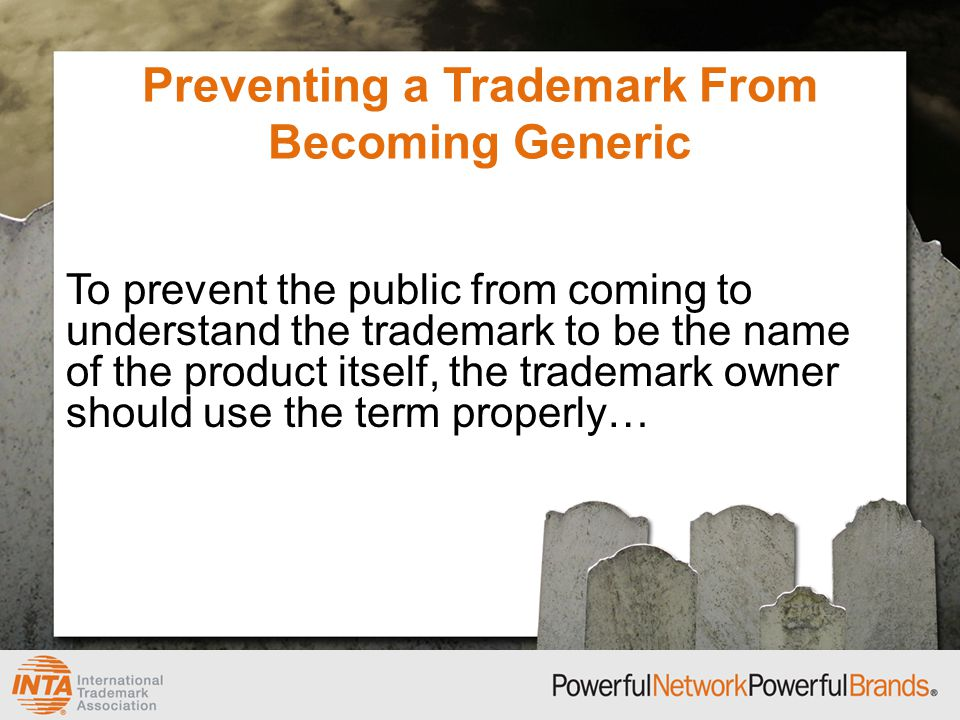 Preventing a Trademark From Becoming Generic To prevent the public from coming to understand the trademark to be the name of the product itself, the trademark owner should use the term properly…