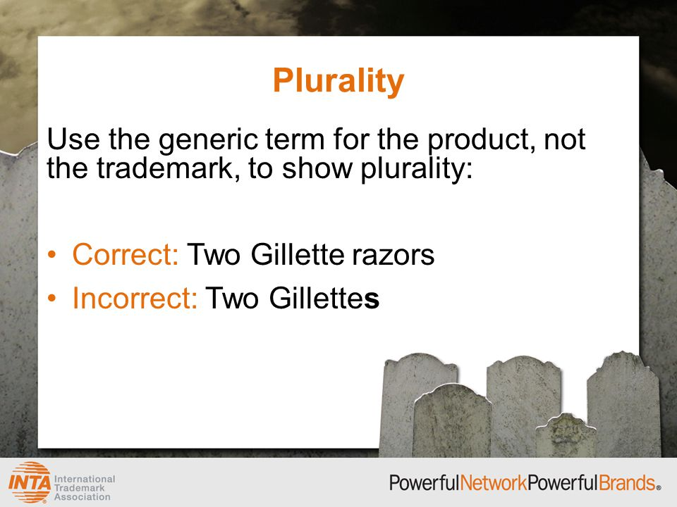 Plurality Use the generic term for the product, not the trademark, to show plurality: Correct: Two Gillette razors Incorrect: Two Gillettes