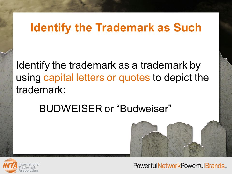 Identify the Trademark as Such Identify the trademark as a trademark by using capital letters or quotes to depict the trademark: BUDWEISER or Budweiser