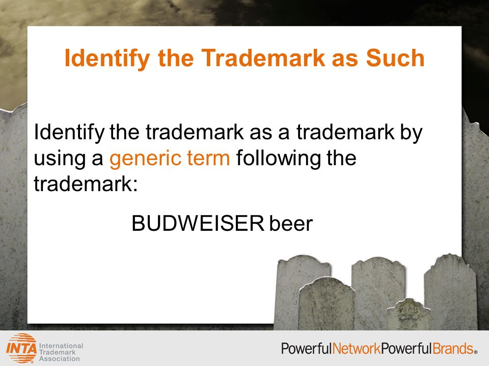 Identify the Trademark as Such Identify the trademark as a trademark by using a generic term following the trademark: BUDWEISER beer