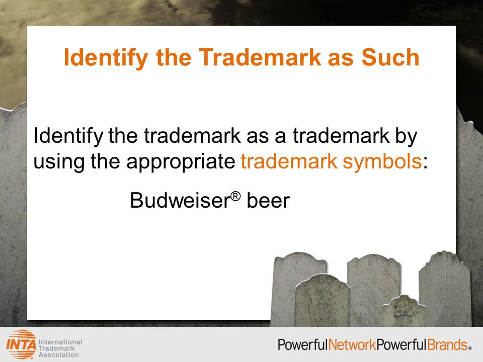 Identify the Trademark as Such Identify the trademark as a trademark by using the appropriate trademark symbols: Budweiser ® beer