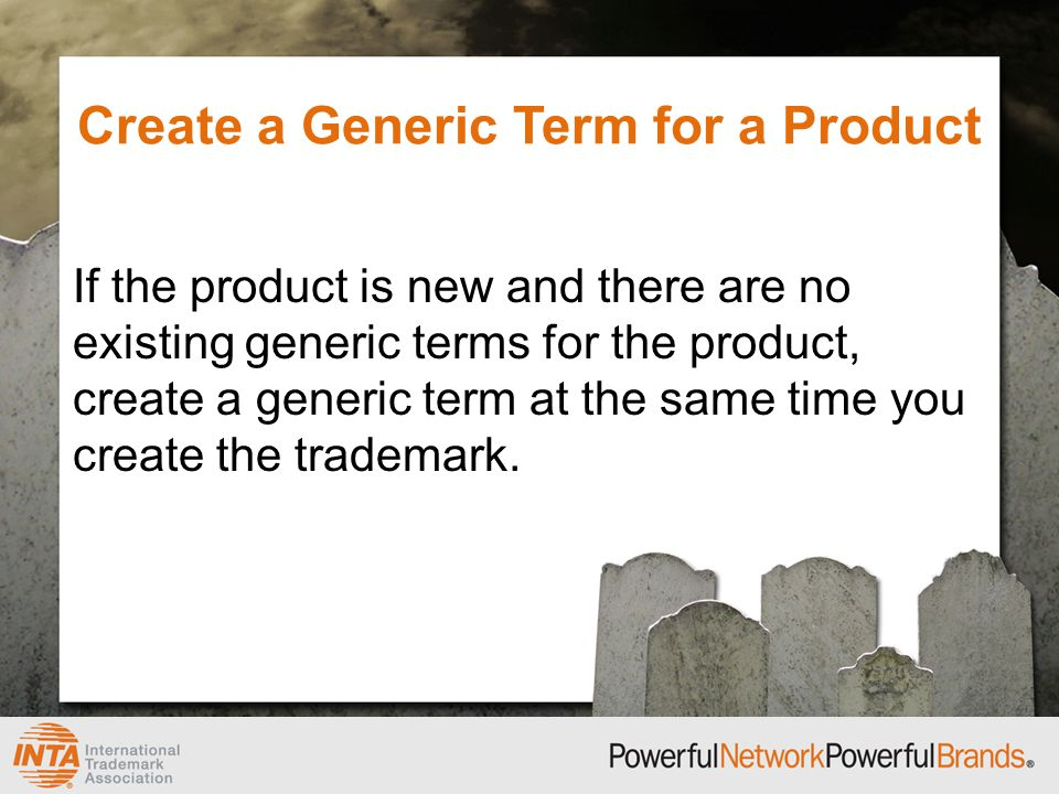 Create a Generic Term for a Product If the product is new and there are no existing generic terms for the product, create a generic term at the same time you create the trademark.