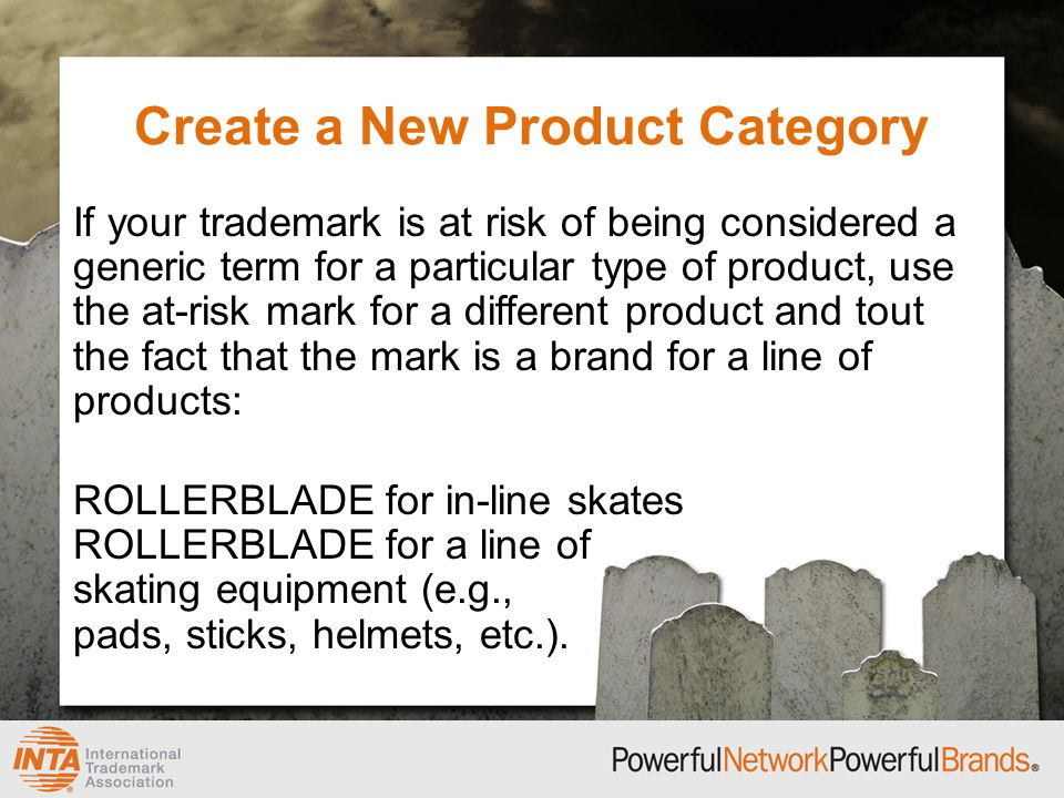 Create a New Product Category If your trademark is at risk of being considered a generic term for a particular type of product, use the at-risk mark for a different product and tout the fact that the mark is a brand for a line of products: ROLLERBLADE for in-line skates ROLLERBLADE for a line of skating equipment (e.g., pads, sticks, helmets, etc.).