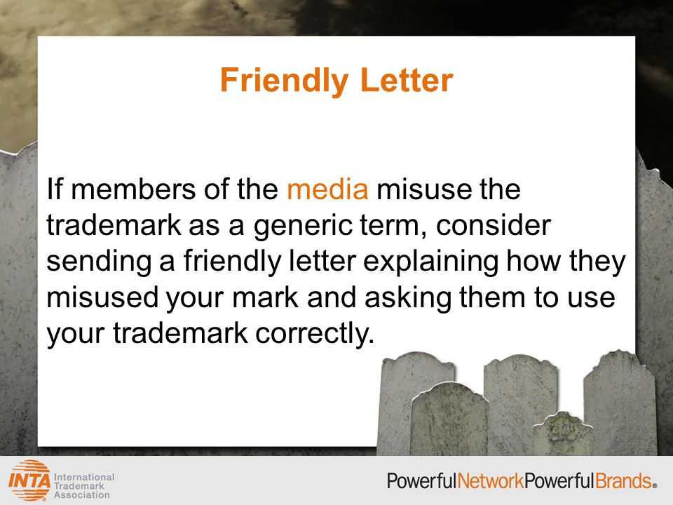 Friendly Letter If members of the media misuse the trademark as a generic term, consider sending a friendly letter explaining how they misused your mark and asking them to use your trademark correctly.