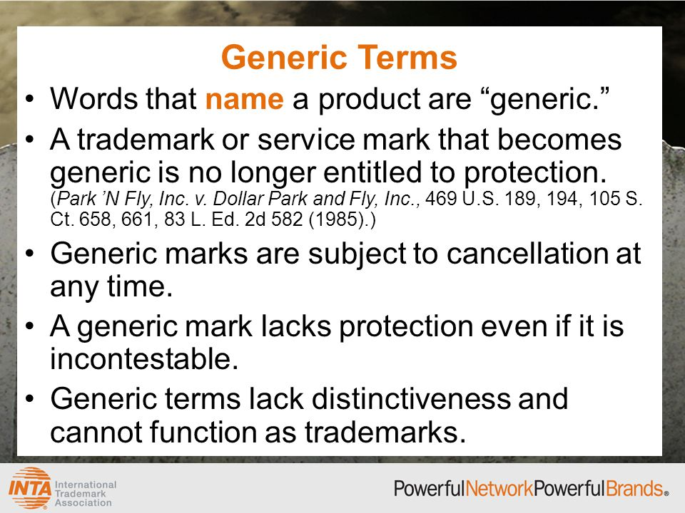 Generic Terms Words that name a product are generic. A trademark or service mark that becomes generic is no longer entitled to protection.