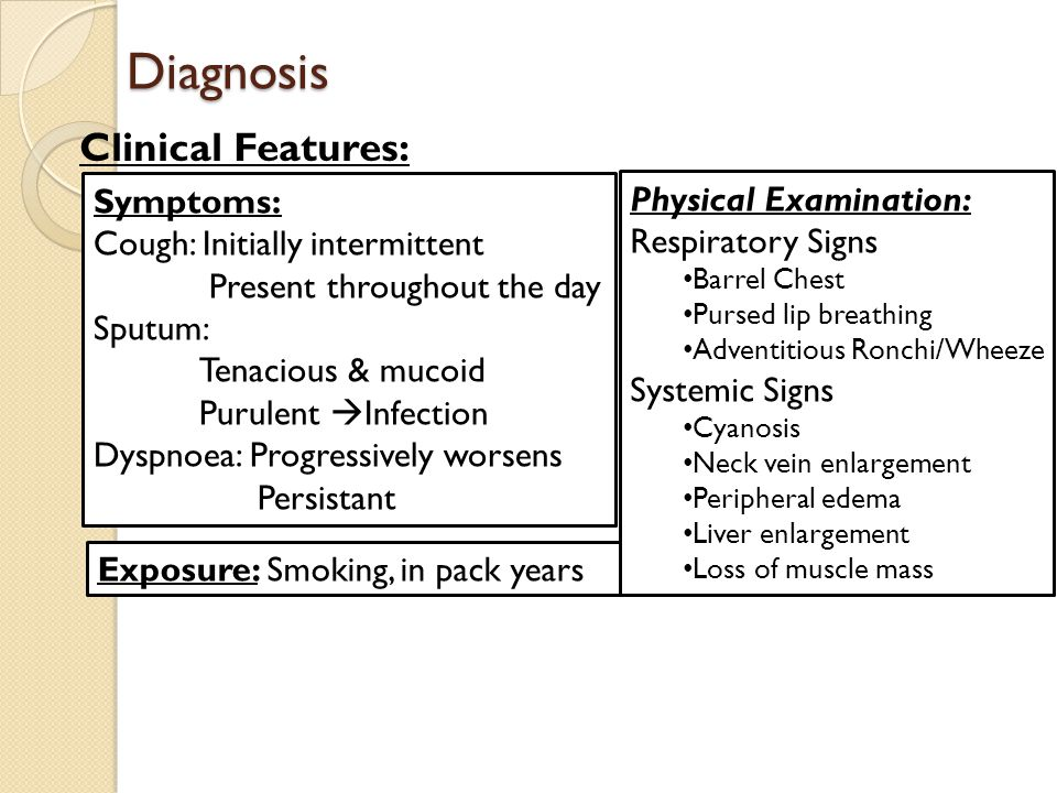 Diagnosis Clinical Features: Symptoms: Cough: Initially intermittent Present throughout the day Sputum: Tenacious & mucoid Purulent  Infection Dyspnoea: Progressively worsens Persistant Exposure: Smoking, in pack years Physical Examination: Respiratory Signs Barrel Chest Pursed lip breathing Adventitious Ronchi/Wheeze Systemic Signs Cyanosis Neck vein enlargement Peripheral edema Liver enlargement Loss of muscle mass