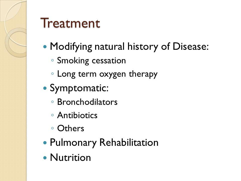 Treatment Modifying natural history of Disease: ◦ Smoking cessation ◦ Long term oxygen therapy Symptomatic: ◦ Bronchodilators ◦ Antibiotics ◦ Others Pulmonary Rehabilitation Nutrition