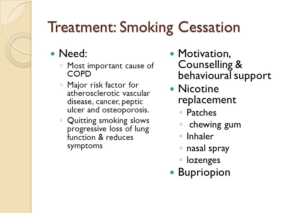 Treatment: Smoking Cessation Need: ◦ Most important cause of COPD ◦ Major risk factor for atherosclerotic vascular disease, cancer, peptic ulcer and osteoporosis.