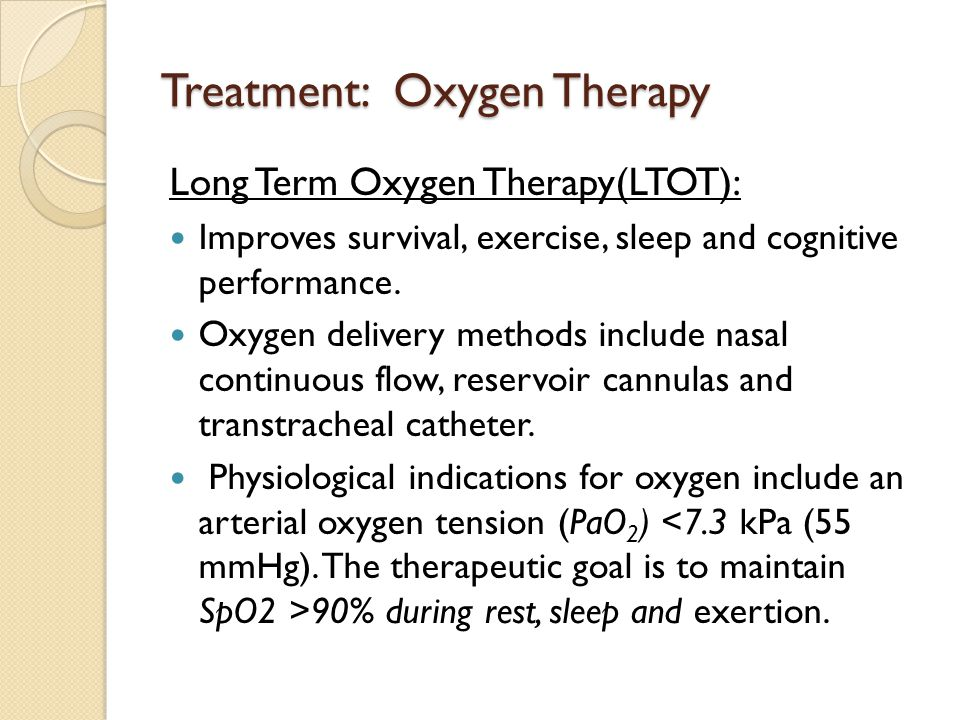 Treatment: Oxygen Therapy Long Term Oxygen Therapy(LTOT): Improves survival, exercise, sleep and cognitive performance.