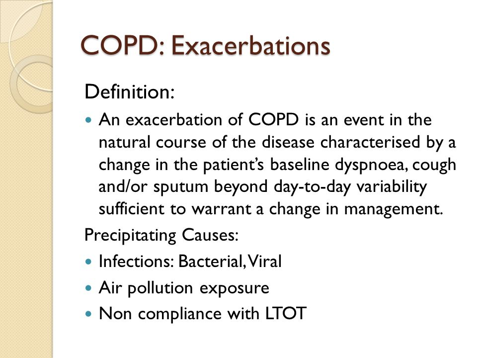 COPD: Exacerbations Definition: An exacerbation of COPD is an event in the natural course of the disease characterised by a change in the patient's baseline dyspnoea, cough and/or sputum beyond day-to-day variability sufficient to warrant a change in management.